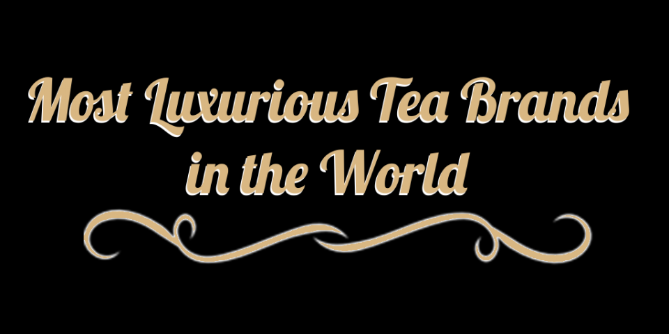 "The text ""Most Luxurious Tea Brands in the World"" in fancy letters with a swirly underline"